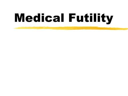 "Medical Futility. What is Futility? zBasic common sense idea: ""It won't work"" zAlways an incomplete thought: ""It won't work to accomplish what goal?"""