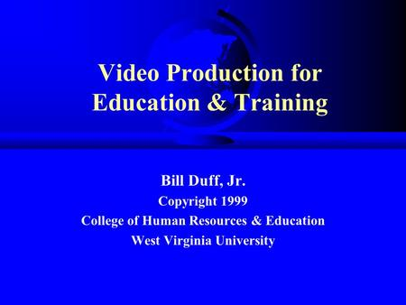 Video Production for Education & Training Bill Duff, Jr. Copyright 1999 College of Human Resources & Education West Virginia University.