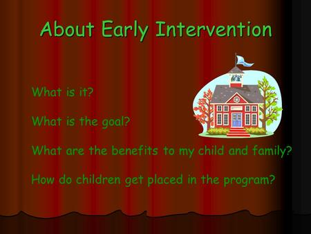 About Early Intervention What is it? What is the goal? What are the benefits to my child and family? How do children get placed in the program?