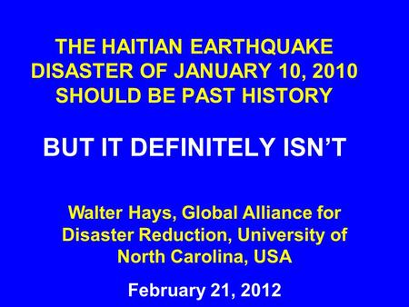 THE HAITIAN EARTHQUAKE DISASTER OF JANUARY 10, 2010 SHOULD BE PAST HISTORY BUT IT DEFINITELY ISN'T February 21, 2012 Walter Hays, Global Alliance for Disaster.