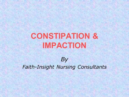 CONSTIPATION & IMPACTION By Faith-Insight Nursing Consultants.