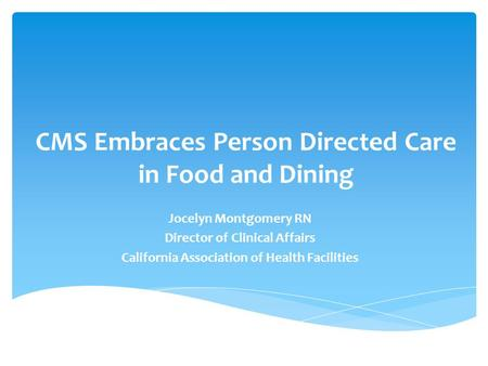CMS Embraces Person Directed Care in Food and Dining Jocelyn Montgomery RN Director of Clinical Affairs California Association of Health Facilities.