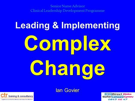 Leading & Implementing Complex Change Ian Govier (Facilitator) Senior Nurse Advisor Clinical Leadership Development Programme.