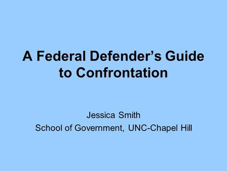 A Federal Defender's Guide to Confrontation Jessica Smith School of Government, UNC-Chapel Hill.