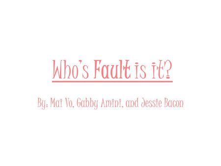 Who's Fault is it? By: Mai Vo, Gabby Amini, and Jessie Bacon.