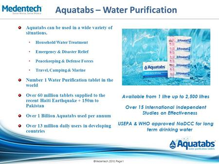 ©Medentech, 2010, Page 1 Aquatabs – Water Purification Aquatabs can be used in a wide variety of situations. Household Water Treatment Emergency & Disaster.