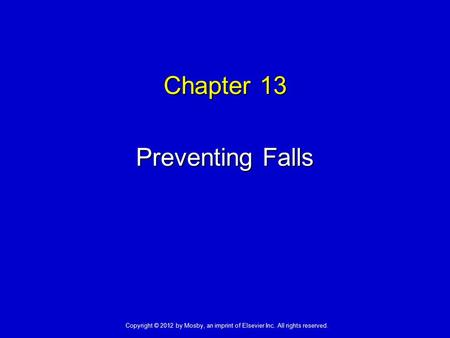 Chapter 13 Preventing Falls Copyright © 2012 by Mosby, an imprint of Elsevier Inc. All rights reserved.