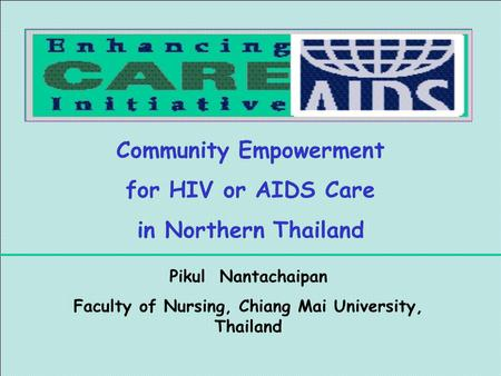 Community Empowerment for HIV or AIDS Care in Northern Thailand Pikul Nantachaipan Faculty of Nursing, Chiang Mai University, Thailand.