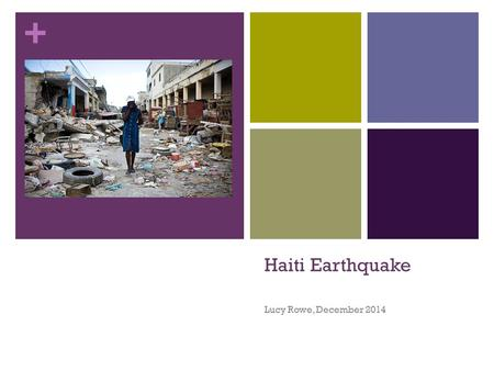 + Haiti Earthquake Lucy Rowe, December 2014. + The facts: January 12 th, 2010, 16:53 7.0 Magnitude Earthquake struck near Leogane, 25km from Capital of.