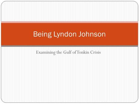 Examining the Gulf of Tonkin Crisis Being Lyndon Johnson.
