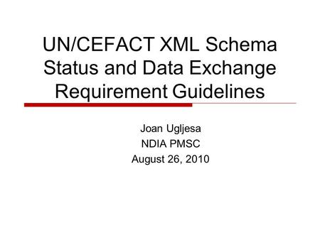 UN/CEFACT XML Schema Status and Data Exchange Requirement Guidelines Joan Ugljesa NDIA PMSC August 26, 2010.