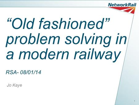 "1 ""Old fashioned"" problem solving in a modern railway RSA- 08/01/14 Jo Kaye."