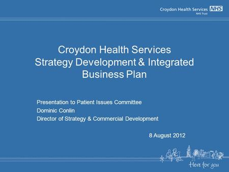 Croydon Health Services Strategy Development & Integrated Business Plan Presentation to Patient Issues Committee Dominic Conlin Director of Strategy &
