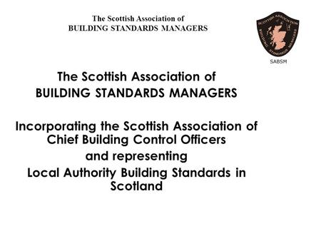 The Scottish Association of BUILDING STANDARDS MANAGERS Incorporating the Scottish Association of Chief Building Control Officers and representing Local.