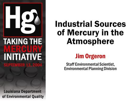 Industrial Sources of Mercury in the Atmosphere Jim Orgeron Staff Environmental Scientist, Environmental Planning Division.