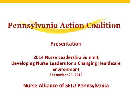 Presentation 2014 Nurse Leadership Summit Developing Nurse Leaders for a Changing Healthcare Environment September 24, 2014 Nurse Alliance of SEIU Pennsylvania.