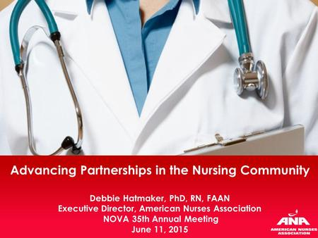 Advancing Partnerships in the Nursing Community Debbie Hatmaker, PhD, RN, FAAN Executive Director, American Nurses Association NOVA 35th Annual Meeting.