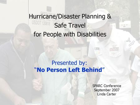 "Presented by: ""No Person Left Behind"" Hurricane/Disaster Planning & Safe Travel for People with Disabilities SPARC Conference September 2007 Linda Carter."