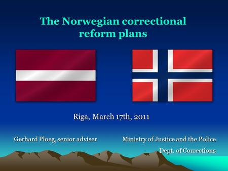 Ministry of Justice and the Police Dept. of Corrections Riga, March 17th, 2011 Gerhard Ploeg, senior adviser The Norwegian correctional reform plans.