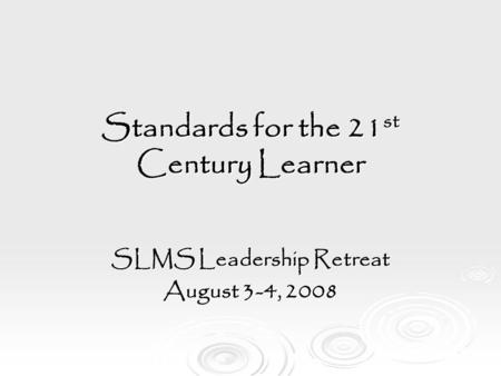 Standards for the 21 st Century Learner SLMS Leadership Retreat August 3-4, 2008.