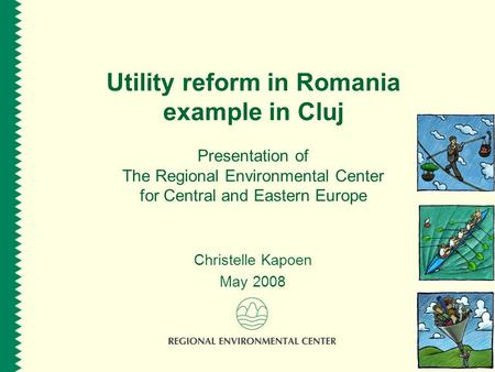 Utility reform in Romania example in Cluj Presentation of The Regional Environmental Center for Central and Eastern Europe Christelle Kapoen May 2008.