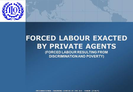 INTERNATIONAL TRAINING CENTER OF THE ILO - TURIN (ITALY) FORCED LABOUR EXACTED BY PRIVATE AGENTS (FORCED LABOUR RESULTING FROM DISCRIMINATION AND POVERTY)