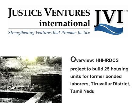 O verview: HHI-IRDCS project to build 25 housing units for former bonded laborers, Tiruvallur District, Tamil Nadu.