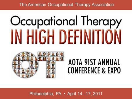 Philadelphia, PA April 14 –17, 2011 The American Occupational Therapy Association.