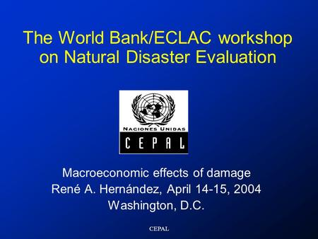 CEPAL The World Bank/ECLAC workshop on Natural Disaster Evaluation Macroeconomic effects of damage René A. Hernández, April 14-15, 2004 Washington, D.C.
