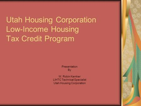 Utah Housing Corporation Low-Income Housing Tax Credit Program Presentation By W. Robin Kemker LIHTC Technical Specialist Utah Housing Corporation.