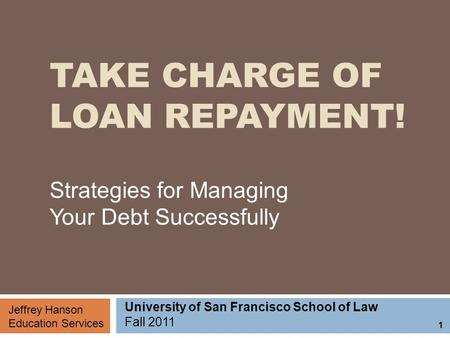 TAKE CHARGE OF LOAN REPAYMENT! Strategies for Managing Your Debt Successfully Jeffrey Hanson Education Services University of San Francisco School of Law.