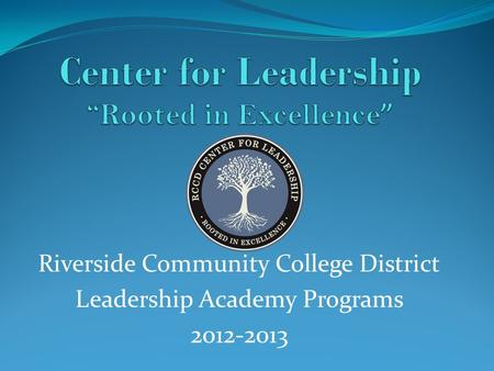 Riverside Community College District Leadership Academy Programs 2012-2013.