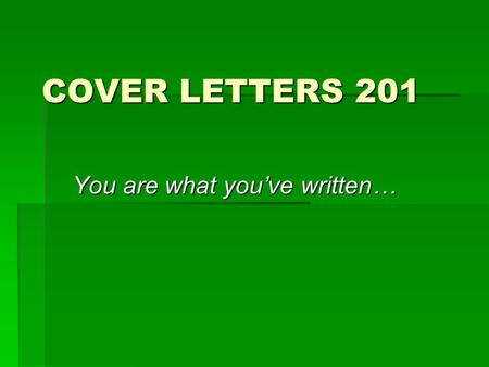 COVER LETTERS 201 You are what you've written…. Importance  A cover letter is the second step to the interview. If the potential employer thought your.
