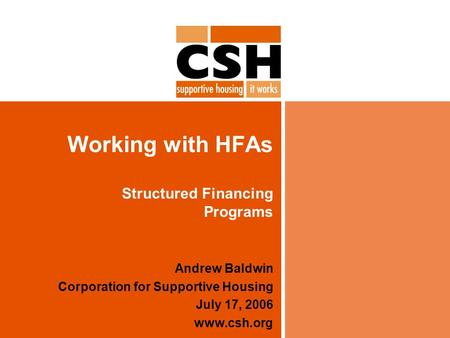 Working with HFAs Structured Financing Programs Andrew Baldwin Corporation for Supportive Housing July 17, 2006 www.csh.org.