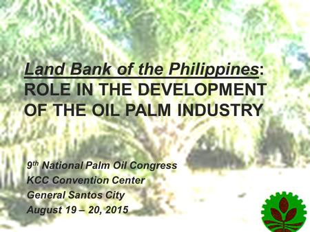 Land Bank of the Philippines: ROLE IN THE DEVELOPMENT OF THE OIL PALM INDUSTRY 9 th National Palm Oil Congress KCC Convention Center General Santos City.