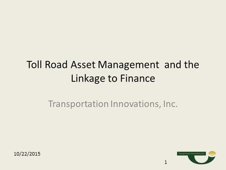 Toll Road Asset Management and the Linkage to Finance Transportation Innovations, Inc. 10/22/2015 1.