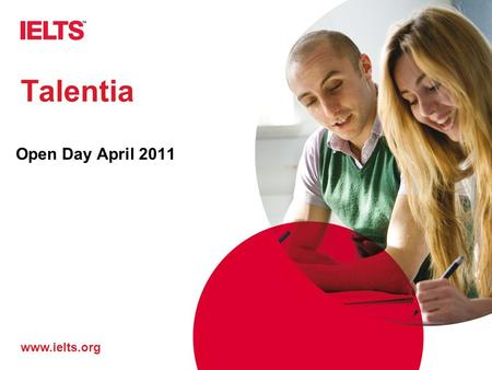 Www.ielts.org Talentia Open Day April 2011. www.ielts.org What is it? IELTS I nternational E nglish L anguage T esting S ystem.