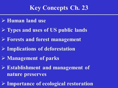 Key Concepts Ch. 23  Human land use  Types and uses of US public lands  Forests and forest management  Implications of deforestation  Management of.