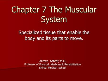 Chapter 7 The Muscular System Specialized tissue that enable the body and its parts to move. Alireza Ashraf, M.D. Professor of Physical Medicine & Rehabilitation.