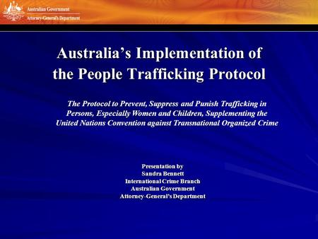 Australia's Implementation of the People Trafficking Protocol Presentation by Sandra Bennett International Crime Branch Australian Government Attorney-General's.