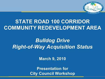 STATE ROAD 100 CORRIDOR COMMUNITY REDEVELOPMENT AREA Bulldog Drive Right-of-Way Acquisition Status March 9, 2010 Presentation for City Council Workshop.