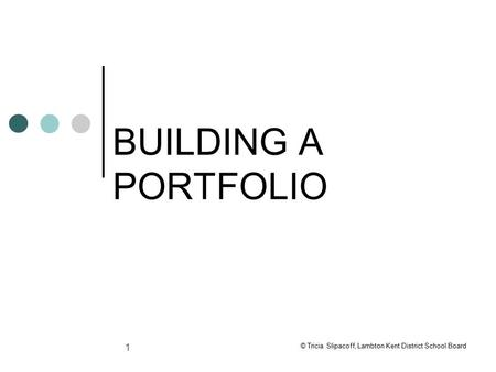 1 BUILDING A PORTFOLIO © Tricia Slipacoff, Lambton Kent District School Board.