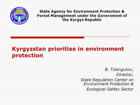Kyrgyzstan priorities in environment protection B. Tolongutov, Director, State Regulation Center on Environment Protection & Ecological Safety Sector State.