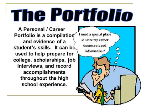 A Personal / Career Portfolio is a compilation and evidence of a student's skills. It can be used to help prepare for college, scholarships, job interviews,