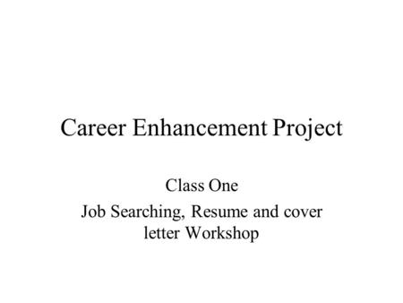 Career Enhancement Project Class One Job Searching, Resume and cover letter Workshop.