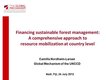 Financing sustainable forest management: A comprehensive approach to resource mobilization at country level Nadi, Fiji, 24 July 2012 Camilla Nordheim-Larsen.
