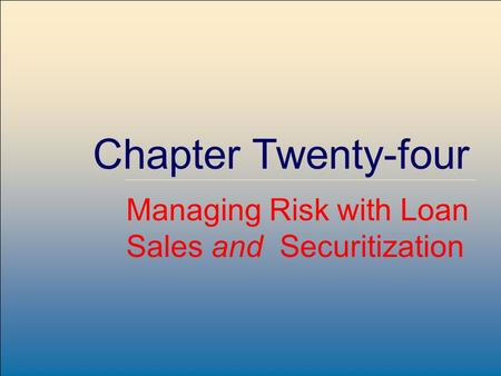 ©2007, The McGraw-Hill Companies, All Rights Reserved 24-1 McGraw-Hill/Irwin Chapter Twenty-four Managing Risk with Loan Sales and Securitization.
