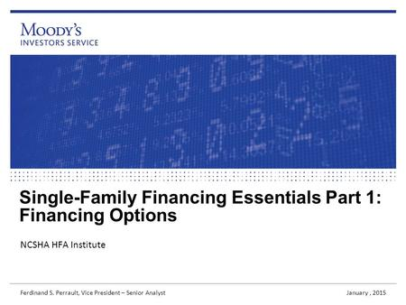 Single-Family Financing Essentials Part 1: Financing Options NCSHA HFA Institute January, 2015 Ferdinand S. Perrault, Vice President – Senior Analyst.
