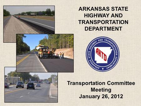 ARKANSAS STATE HIGHWAY AND TRANSPORTATION DEPARTMENT Transportation Committee Meeting January 26, 2012.