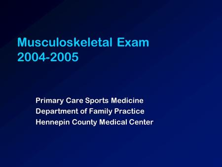 Musculoskeletal Exam 2004-2005 Primary Care Sports Medicine Department of Family Practice Hennepin County Medical Center.
